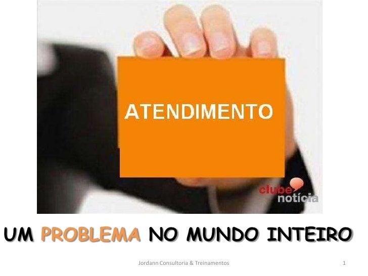 UM PROBLEMA NO MUNDO INTEIRO          Jordann Consultoria & Treinamentos   1