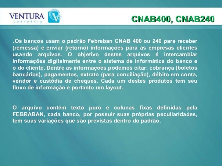 . Os bancos usam o padrão Febraban CNAB 400 ou 240 para receber (remessa) e enviar (retorno) informações para as empresas ...