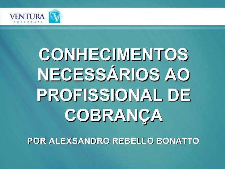 CONHECIMENTOS NECESSÁRIOS AO PROFISSIONAL DE COBRANÇA POR ALEXSANDRO REBELLO BONATTO