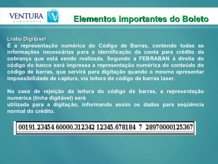 Elementos importantes do Boleto  Linha Digitável É a representação numérica do Código de Barras, contendo todas as informa...