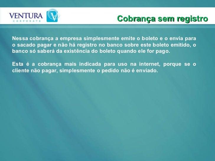 Cobrança sem registro Nessa cobrança a empresa simplesmente emite o boleto e o envia para o sacado pagar e não há registro...