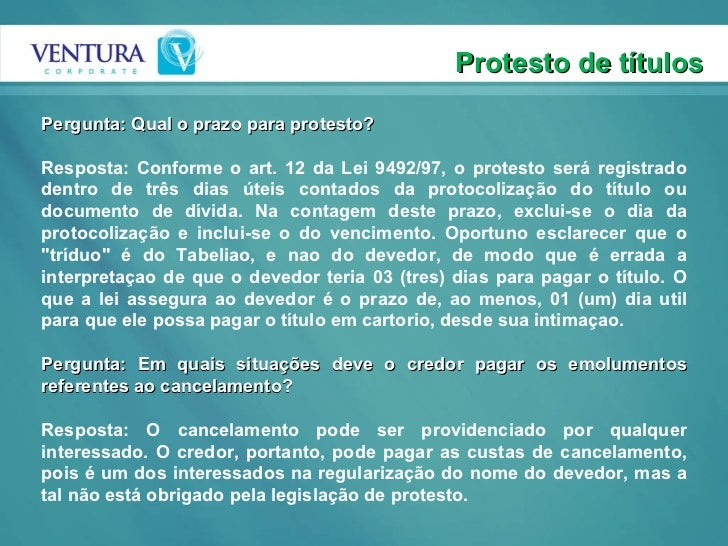 Protesto de títulos Pergunta: Qual o prazo para protesto? Resposta: Conforme o art. 12 da Lei 9492/97, o protesto será reg...