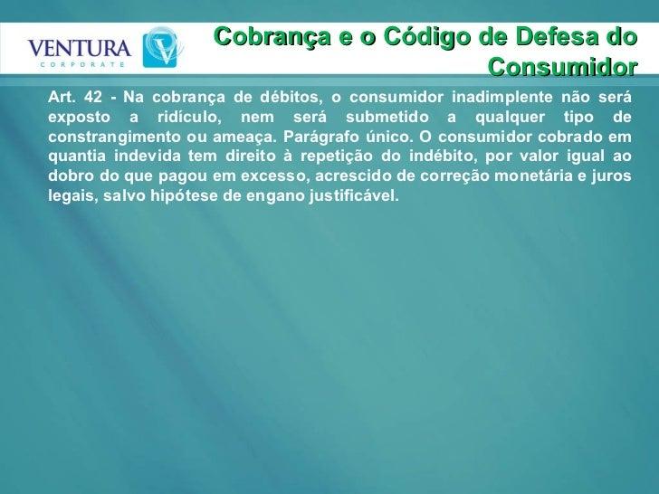Cobrança e o Código de Defesa do Consumidor Art. 42 - Na cobrança de débitos, o consumidor inadimplente não será exposto a...