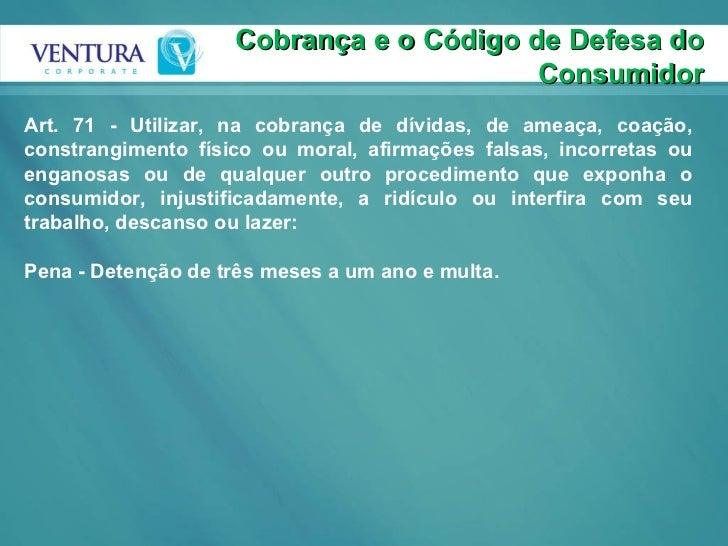 Cobrança e o Código de Defesa do Consumidor Art. 71 - Utilizar, na cobrança de dívidas, de ameaça, coação, constrangimento...