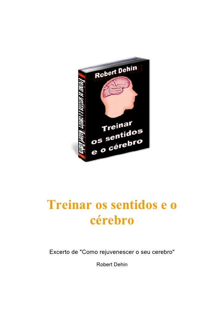 """Treinar os sentidos e o        cérebro  Excerto de """"Como rejuvenescer o seu cerebro""""                  Robert Dehin"""