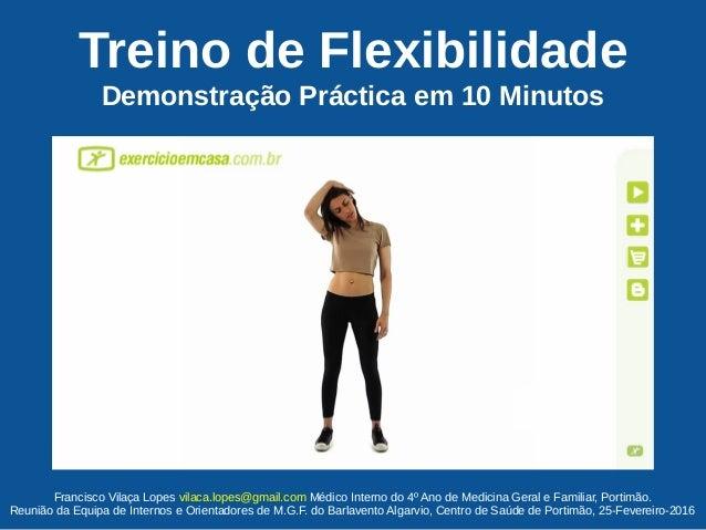 Treino de Flexibilidade Demonstração Práctica em 10 Minutos Francisco Vilaça Lopes vilaca.lopes@gmail.com Médico Interno d...