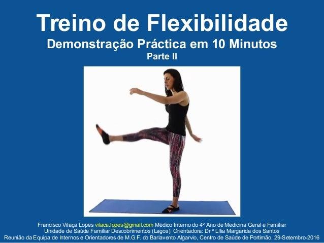 Treino de Flexibilidade Demonstração Práctica em 10 Minutos Parte II Francisco Vilaça Lopes vilaca.lopes@gmail.com Médico ...