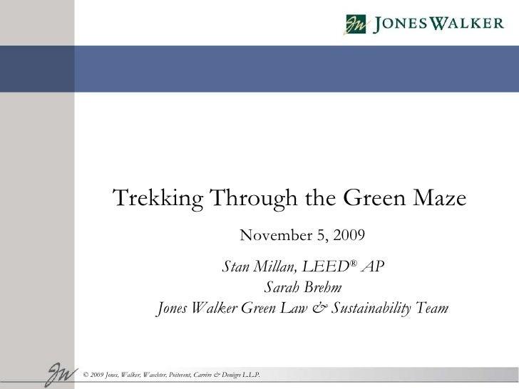 Trekking Through the Green Maze November 5, 2009 Stan Millan, LEED ®  AP Sarah Brehm Jones Walker Green Law & Sustainabili...