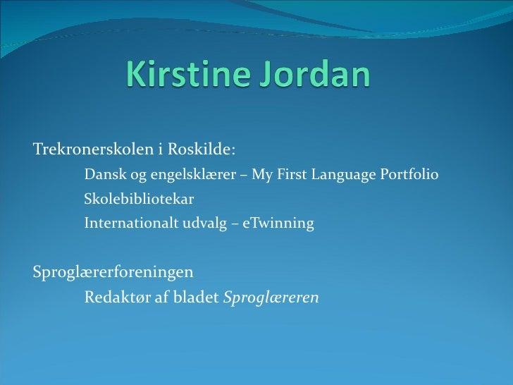 <ul><li>Trekronerskolen i Roskilde: </li></ul><ul><li>Dansk og engelsklærer – My First Language Portfolio </li></ul><ul><l...