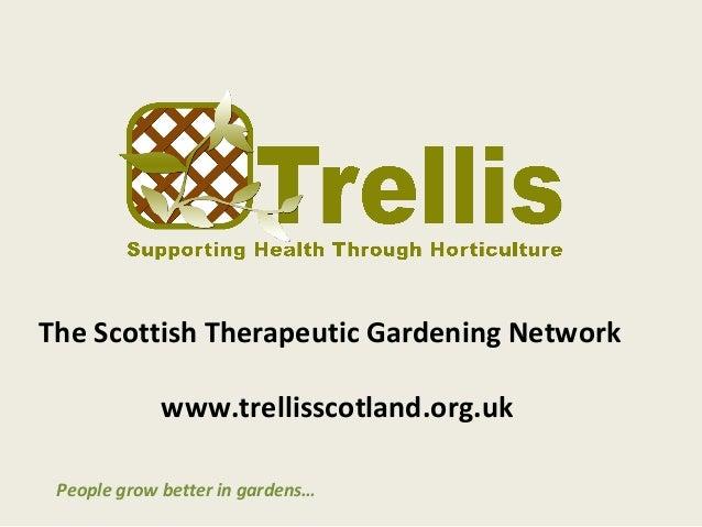 The Scottish Therapeutic Gardening Network             www.trellisscotland.org.uk People grow better in gardens…