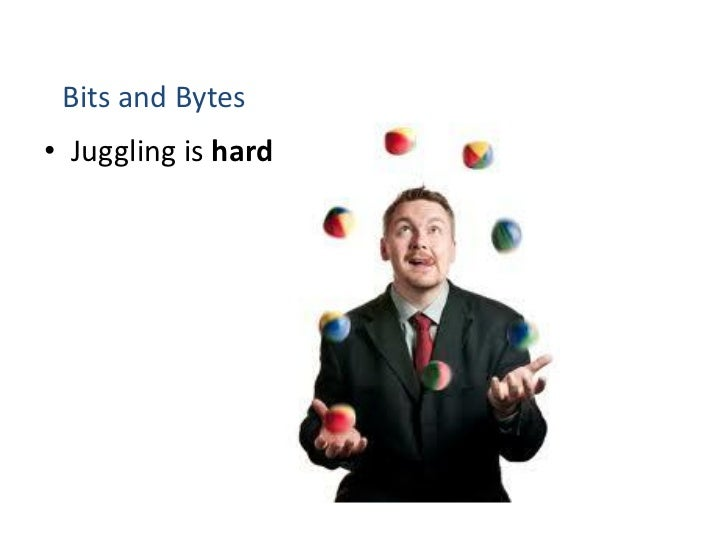 Bits and Bytes• Juggling is hard