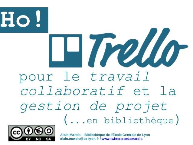 pour le travail collaboratif et la gestion de projet Ho! Alain Marois – Bibliothèque de l'École Centrale de Lyon alain.mar...