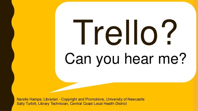 Trello? Can you hear me? Narelle Hampe, Librarian - Copyright and Promotions, University of Newcastle Sally Turbitt, Libra...