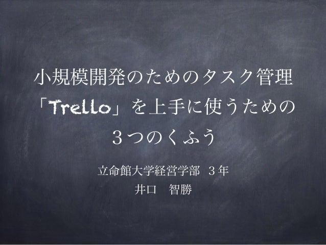 小規模開発のためのタスク管理 「Trello」を上手に使うための 3つのくふう 立命館大学経営学部 3年 井口智勝
