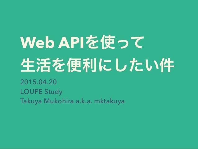 Web APIを使って 生活を便利にしたい件 2015.04.20 LOUPE Study Takuya Mukohira a.k.a. mktakuya