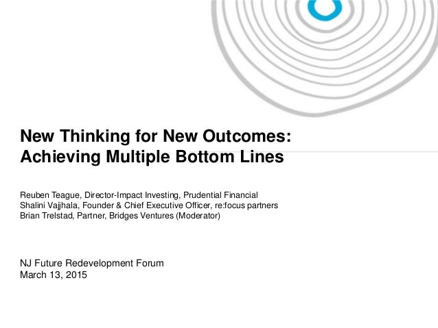 I New Thinking for New Outcomes: Achieving Multiple Bottom Lines Reuben Teague, Director-Impact Investing, Prudential Fina...