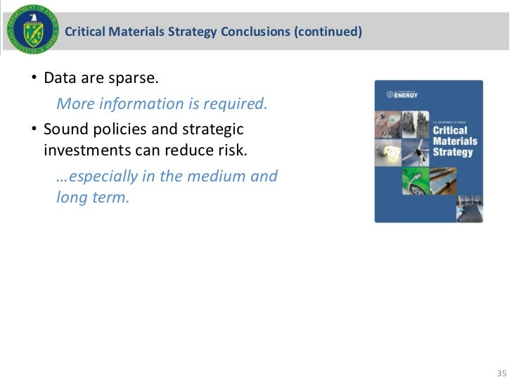 Critical Materials Strategy Conclusions (continued)• Data are sparse.    More information is required.• Sound policies and...