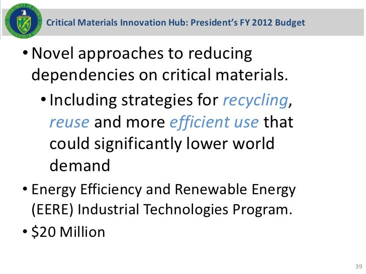Critical Materials Innovation Hub: President's FY 2012 Budget• Novel approaches to reducing  dependencies on critical mate...