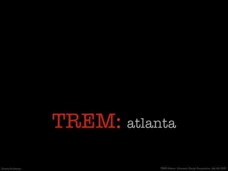TREM: atlanta Gravity Architects              TREM Atlanta: Schematic Design Presentation July 4th 2009