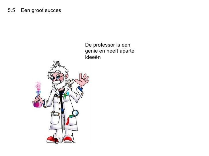 5.5  Een groot succes  De professor is een genie en heeft aparte ideeën