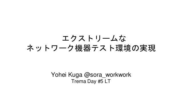 エクストリームな ネットワーク機器テスト環境の実現  Yohei Kuga @sora_workwork Trema Day #5 LT