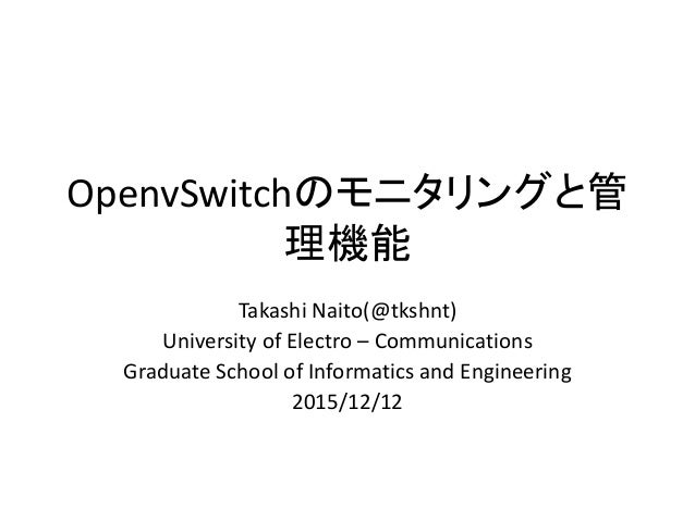 OpenvSwitchのモニタリングと管 理機能 Takashi Naito(@tkshnt) University of Electro – Communications Graduate School of Informatics and ...