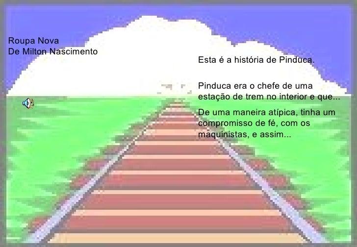Roupa Nova De Milton Nascimento  Esta é a história de Pinduca. Pinduca era o chefe de uma estação de trem no interior e qu...