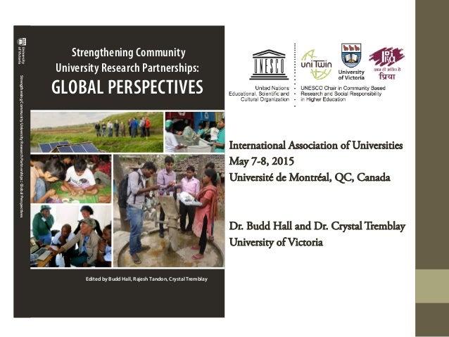 International Association of Universities May 7-8, 2015 Université de Montréal, QC, Canada Dr. Budd Hall and Dr. Crystal T...