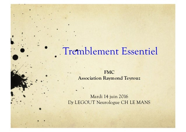 Tremblement Essentiel FMC Association Raymond Teyrouz Mardi 14 juin 2016 Dr LEGOUT Neurologue CH LE MANS