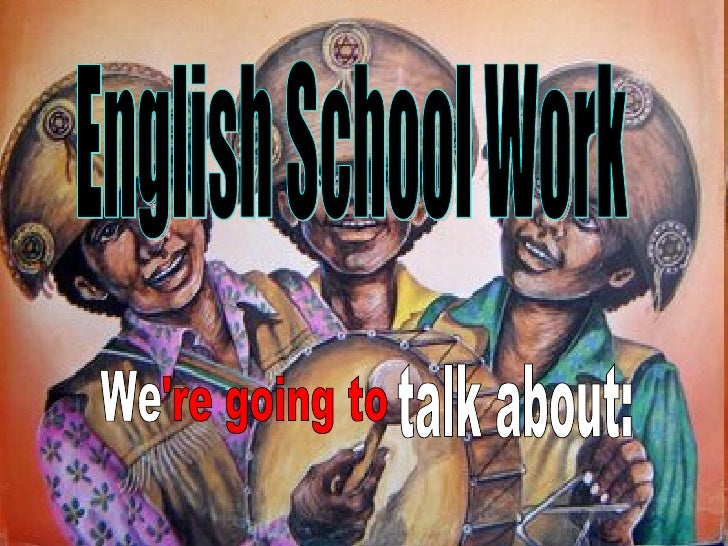 English School Work We 're going to talk about: