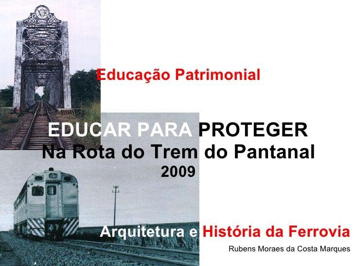 Educação Patrimonial   EDUCAR PARA  PROTEGER  Na Rota do Trem do Pantanal 2009 Arquitetura   e  História da Ferrovia Ruben...