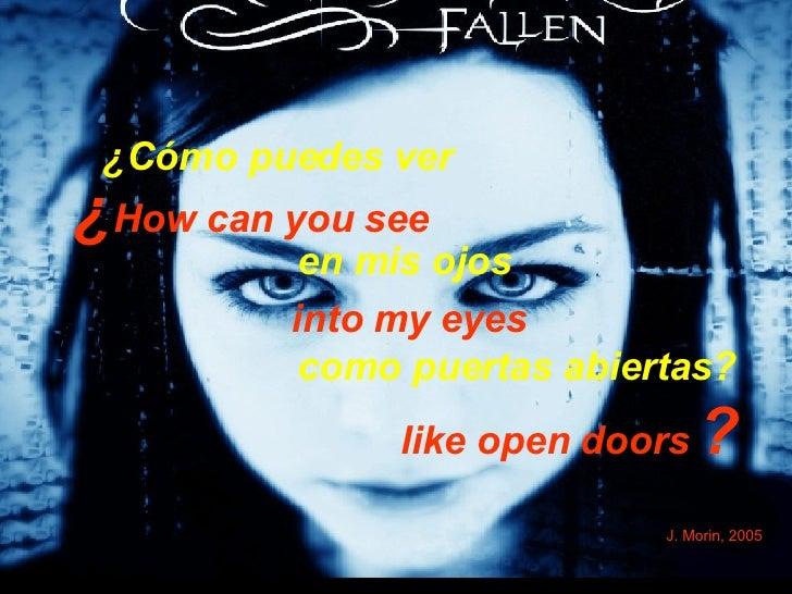 ¿ How can you see  into my eyes like open doors   ?   J. Morin, 2005 ¿Cómo puedes ver  en mis ojos  como puertas abiertas?