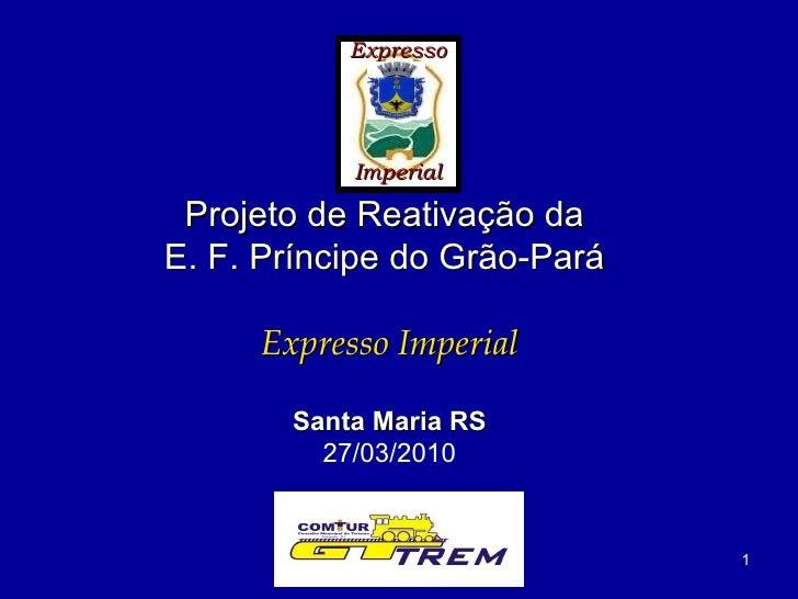 Expresso Imperial Projeto de Reativação da  E. F. Príncipe do Grão-Pará   Expresso Imperial Santa Maria RS 27/03/2010
