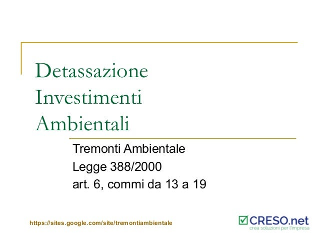 Detassazione Investimenti Ambientali Tremonti Ambientale Legge 388/2000 art. 6, commi da 13 a 19 https://sites.google.com/...