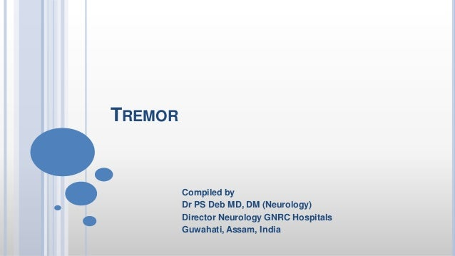 TREMOR Compiled by Dr PS Deb MD, DM (Neurology) Director Neurology GNRC Hospitals Guwahati, Assam, India