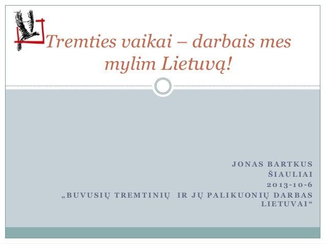 """Tremties vaikai – darbais mes mylim Lietuvą! J O N A S B A R T K U S Š I A U L I A I 2 0 1 3 - 1 0 - 6 """" B U V U S I Ų T R..."""