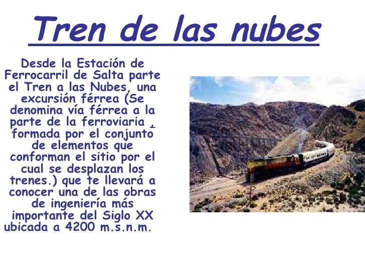 Tren de las nubes  Desde la Estación de Ferrocarril de Salta parte el Tren a las Nubes, una excursión férrea (Se denomina...
