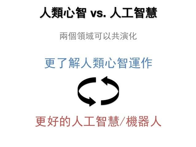 人類心智 vs. 人工智慧 兩個領域可以共演化 更了解人類心智運作 更好的人工智慧/機器人