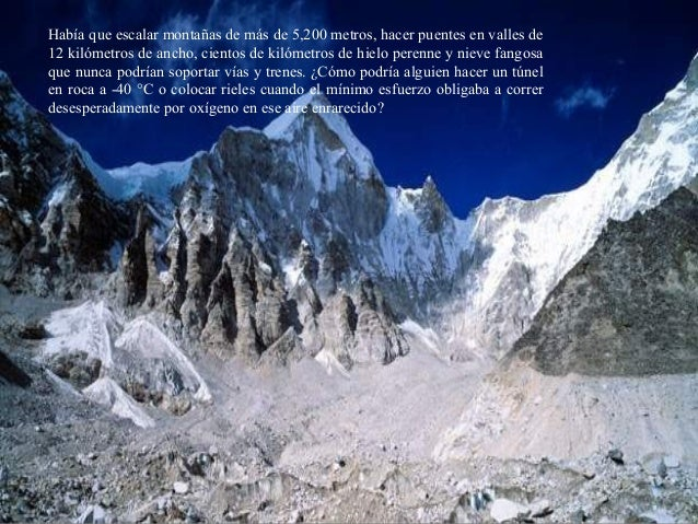 Había que escalar montañas de más de 5,200 metros, hacer puentes en valles de 12 kilómetros de ancho, cientos de kilómetro...