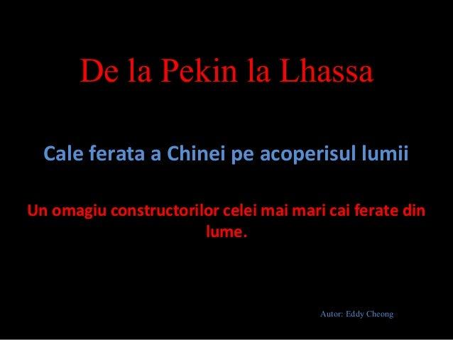 De la Pekin la LhassaCale ferata a Chinei pe acoperisul lumiiUn omagiu constructorilor celei mai mari cai ferate dinlume.A...