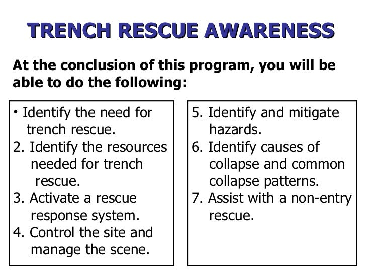 At the conclusion of this program, you will be able to do the following: <ul><li>Identify the need for  trench rescue.  </...