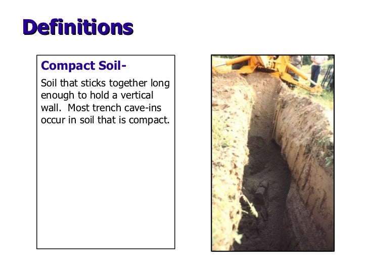 Compact Soil-   Soil that sticks together long enough to hold a vertical wall.  Most trench cave-ins occur in soil that is...