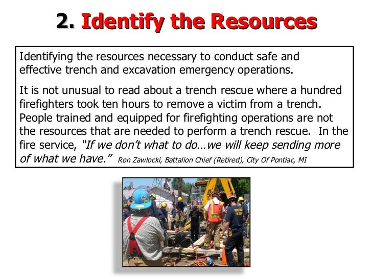 2.  Identify the Resources Identifying the resources necessary to  conduct safe and  effective trench and excavation emerg...