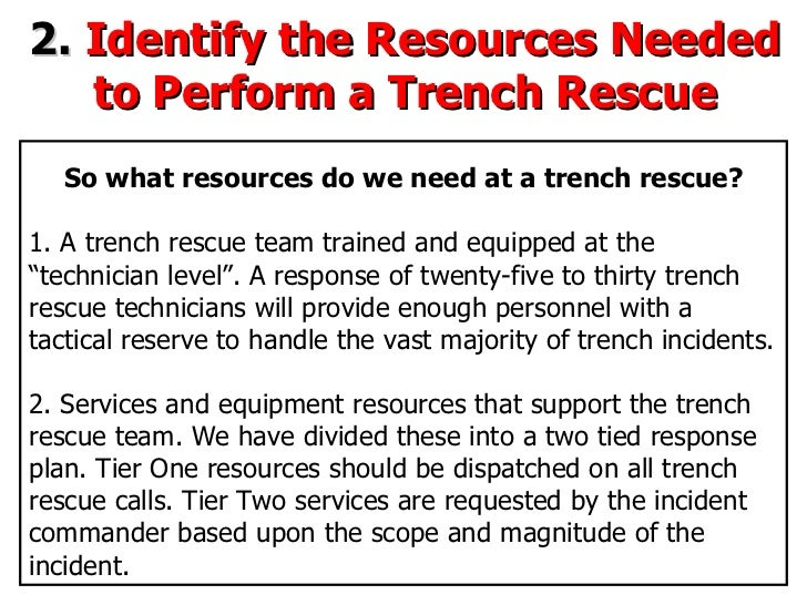 2.  Identify the Resources Needed to Perform a Trench Rescue So what resources do we need at a trench rescue? 1. A trench ...