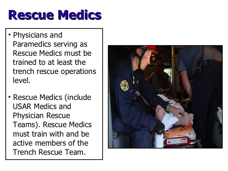 Rescue Medics <ul><li>Physicians and  Paramedics serving as  Rescue Medics must be  trained to at least the  trench rescue...