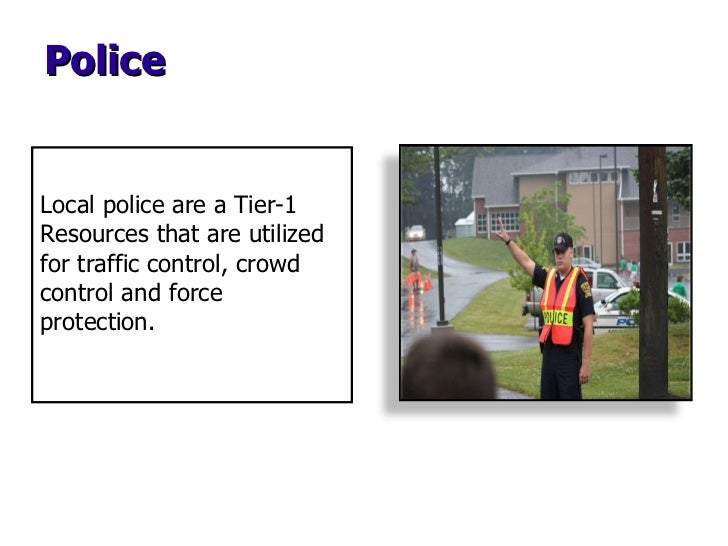 Police Local police are a Tier-1 Resources that are utilized for traffic control, crowd control and force protection.