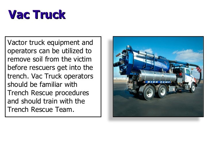 Vac Truck Vactor truck equipment and operators can be utilized to remove soil from the victim before rescuers get into the...