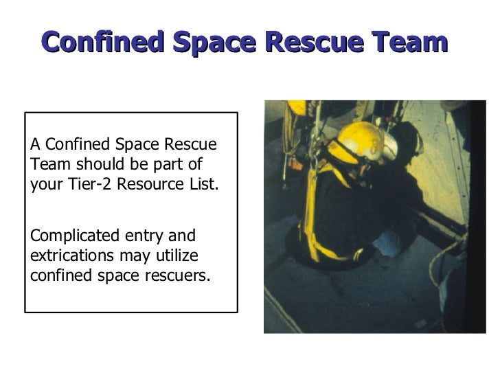 Confined Space Rescue Team A Confined Space Rescue  Team should be part of your Tier-2 Resource List.  Complicated entry a...