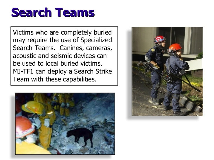 Search Teams Victims who are completely buried may require the use of Specialized Search Teams.  Canines, cameras, acousti...