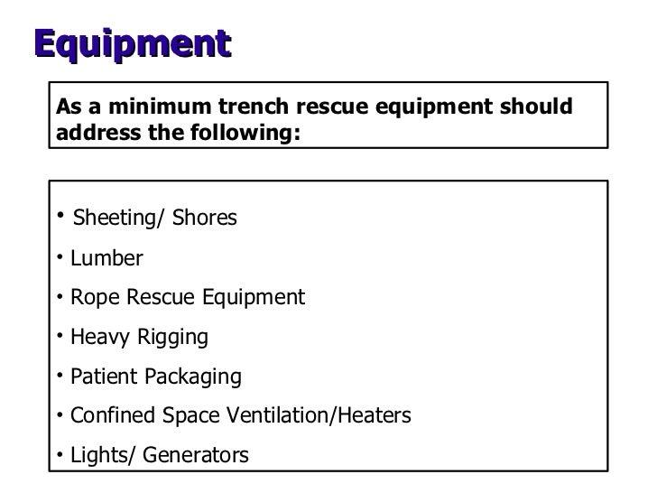 As a minimum trench rescue equipment should address the following: <ul><li>Sheeting/ Shores </li></ul><ul><li>Lumber </li>...